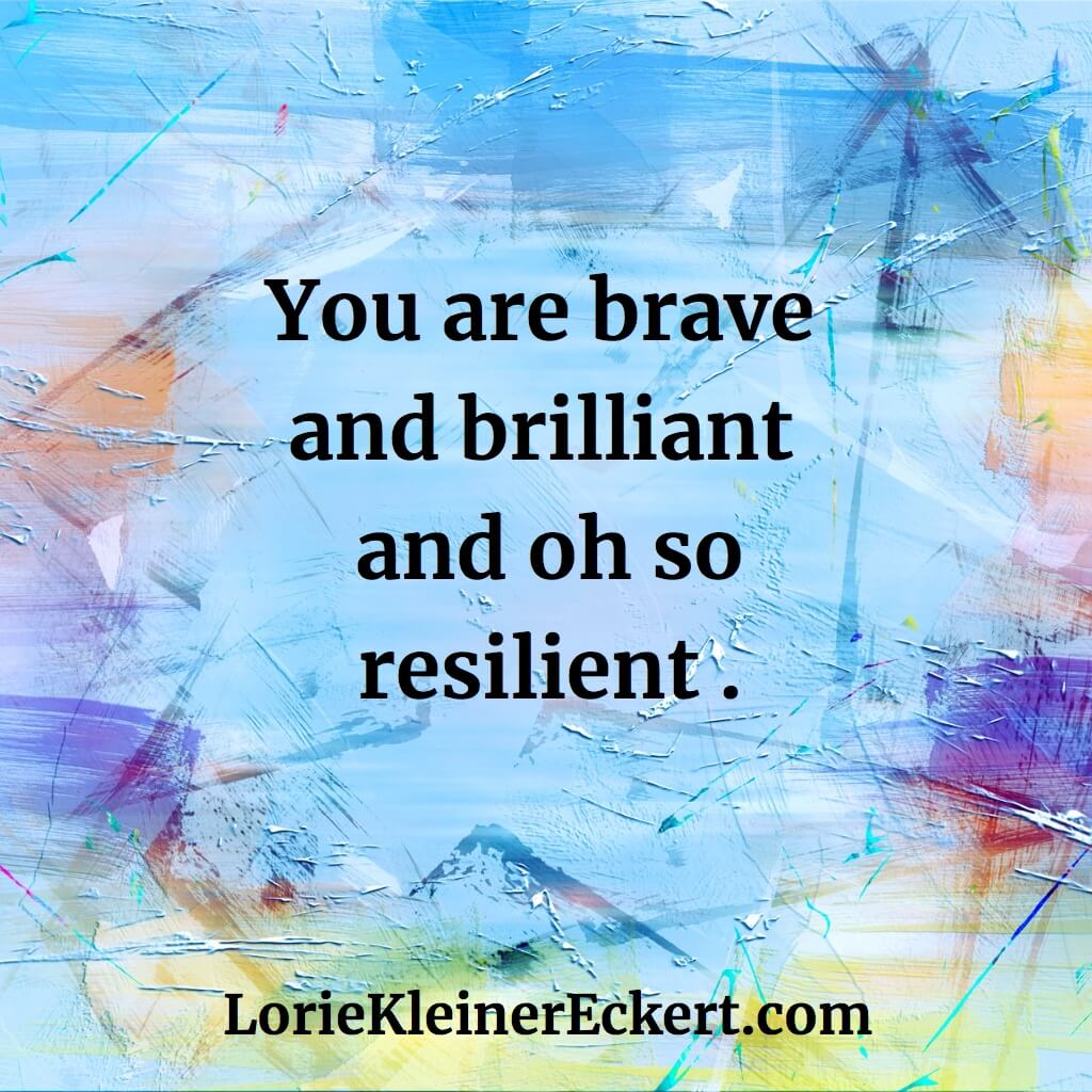 You are brave and brilliant and oh so resilient