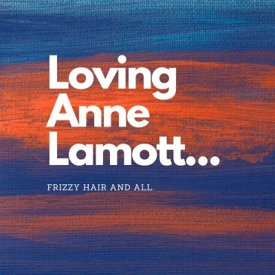 Loving Anne Lamott Frizzy Hair and All